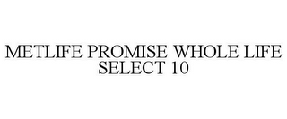 mark for METLIFE PROMISE WHOLE LIFE SELECT 10, trademark #85802034