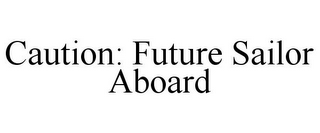 mark for CAUTION: FUTURE SAILOR ABOARD, trademark #85804480