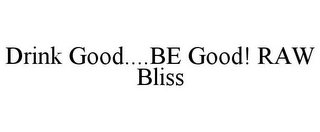 mark for DRINK GOOD....BE GOOD! RAW BLISS, trademark #85805297