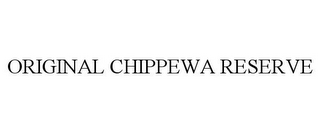 mark for ORIGINAL CHIPPEWA RESERVE, trademark #85805771