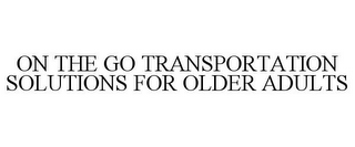 mark for ON THE GO TRANSPORTATION SOLUTIONS FOR OLDER ADULTS, trademark #85807036