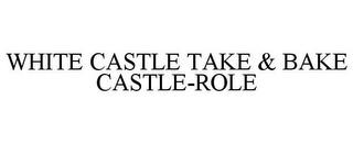 mark for WHITE CASTLE TAKE & BAKE CASTLE-ROLE, trademark #85807263