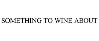 mark for SOMETHING TO WINE ABOUT, trademark #85809909