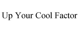 mark for UP YOUR COOL FACTOR, trademark #85810855