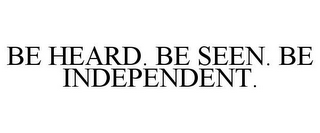 mark for BE HEARD. BE SEEN. BE INDEPENDENT., trademark #85810946