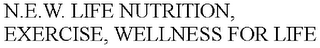 mark for N.E.W. LIFE NUTRITION, EXERCISE, WELLNESS FOR LIFE, trademark #85813105