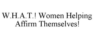 mark for W.H.A.T.! WOMEN HELPING AFFIRM THEMSELVES!, trademark #85813785