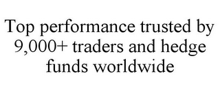 mark for TOP PERFORMANCE TRUSTED BY 9,000+ TRADERS AND HEDGE FUNDS WORLDWIDE, trademark #85814749