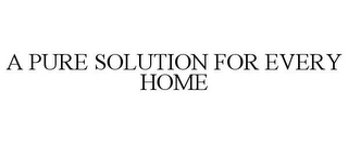 mark for A PURE SOLUTION FOR EVERY HOME, trademark #85815158