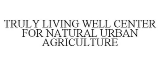 mark for TRULY LIVING WELL CENTER FOR NATURAL URBAN AGRICULTURE, trademark #85815882