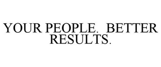 mark for YOUR PEOPLE. BETTER RESULTS., trademark #85818514