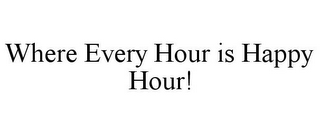 mark for WHERE EVERY HOUR IS HAPPY HOUR!, trademark #85819853