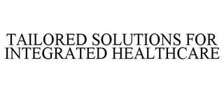 mark for TAILORED SOLUTIONS FOR INTEGRATED HEALTHCARE, trademark #85820518