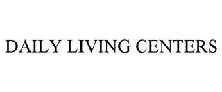 mark for DAILY LIVING CENTERS, trademark #85820936