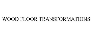 mark for WOOD FLOOR TRANSFORMATIONS, trademark #85823429