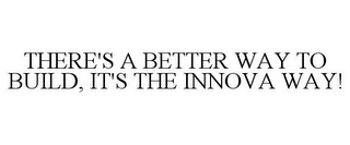 mark for THERE'S A BETTER WAY TO BUILD, IT'S THE INNOVA WAY!, trademark #85823734