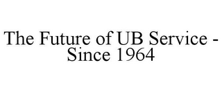 mark for THE FUTURE OF UB SERVICE - SINCE 1964, trademark #85827196