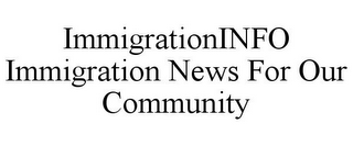 mark for IMMIGRATIONINFO IMMIGRATION NEWS FOR OUR COMMUNITY, trademark #85827789
