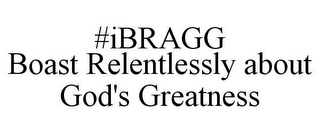 mark for #IBRAGG BOAST RELENTLESSLY ABOUT GOD'S GREATNESS, trademark #85828475