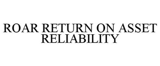 mark for ROAR RETURN ON ASSET RELIABILITY, trademark #85831083