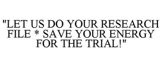 "mark for ""LET US DO YOUR RESEARCH FILE * SAVE YOUR ENERGY FOR THE TRIAL!"", trademark #85832091"