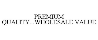 mark for PREMIUM QUALITY...WHOLESALE VALUE, trademark #85832794