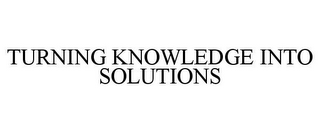 mark for TURNING KNOWLEDGE INTO SOLUTIONS, trademark #85832984