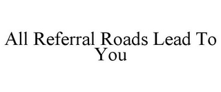 mark for ALL REFERRAL ROADS LEAD TO YOU, trademark #85833331