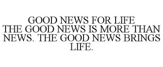 mark for GOOD NEWS FOR LIFE THE GOOD NEWS IS MORE THAN NEWS. THE GOOD NEWS BRINGS LIFE., trademark #85834688