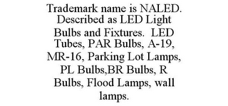 mark for TRADEMARK NAME IS NALED. DESCRIBED AS LED LIGHT BULBS AND FIXTURES. LED TUBES, PAR BULBS, A-19, MR-16, PARKING LOT LAMPS, PL BULBS,BR BULBS, R BULBS, FLOOD LAMPS, WALL LAMPS., trademark #85835069