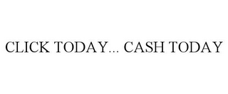 mark for CLICK TODAY... CASH TODAY, trademark #85836541