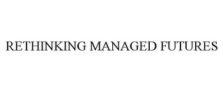 mark for RETHINKING MANAGED FUTURES, trademark #85836840