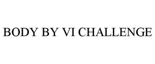 mark for BODY BY VI CHALLENGE, trademark #85838036