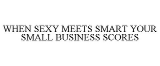 mark for WHEN SEXY MEETS SMART YOUR SMALL BUSINESS SCORES, trademark #85838739