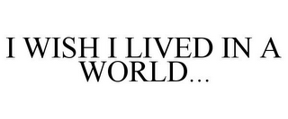 mark for I WISH I LIVED IN A WORLD..., trademark #85839390