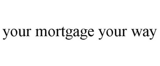 mark for YOUR MORTGAGE YOUR WAY, trademark #85839417