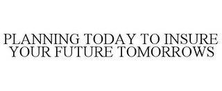 mark for PLANNING TODAY TO INSURE YOUR FUTURE TOMORROWS, trademark #85839692