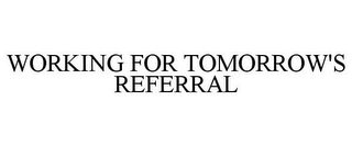 mark for WORKING FOR TOMORROW'S REFERRAL, trademark #85840043
