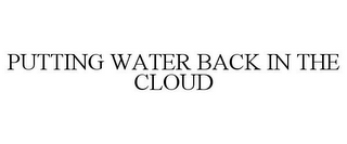 mark for PUTTING WATER BACK IN THE CLOUD, trademark #85840551