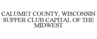 mark for CALUMET COUNTY, WISCONSIN SUPPER CLUB CAPITAL OF THE MIDWEST, trademark #85840610