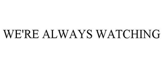 mark for WE'RE ALWAYS WATCHING, trademark #85841149