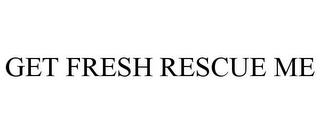 mark for GET FRESH RESCUE ME, trademark #85842769