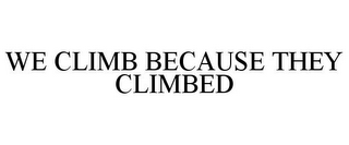 mark for WE CLIMB BECAUSE THEY CLIMBED, trademark #85843023