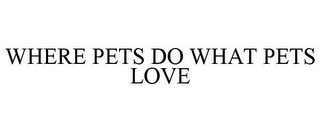 mark for WHERE PETS DO WHAT PETS LOVE, trademark #85845172