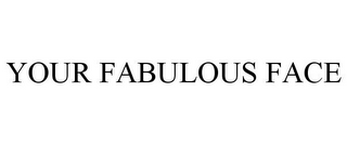 mark for YOUR FABULOUS FACE, trademark #85845506