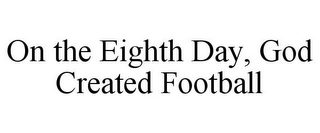 mark for ON THE EIGHTH DAY, GOD CREATED FOOTBALL, trademark #85845720