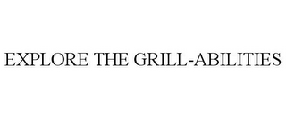 mark for EXPLORE THE GRILL-ABILITIES, trademark #85846371