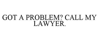 mark for GOT A PROBLEM? CALL MY LAWYER., trademark #85847474