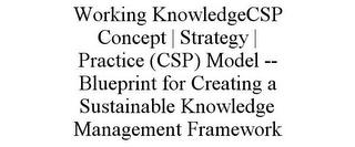 mark for WORKING KNOWLEDGECSP CONCEPT | STRATEGY | PRACTICE (CSP) MODEL -- BLUEPRINT FOR CREATING A SUSTAINABLE KNOWLEDGE MANAGEMENT FRAMEWORK, trademark #85847885
