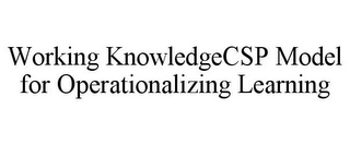 mark for WORKING KNOWLEDGECSP MODEL FOR OPERATIONALIZING LEARNING, trademark #85847913